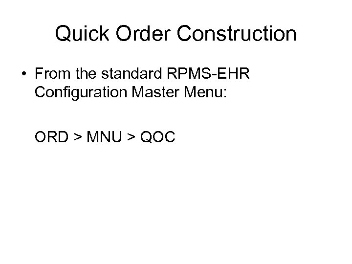 Quick Order Construction • From the standard RPMS-EHR Configuration Master Menu: ORD > MNU