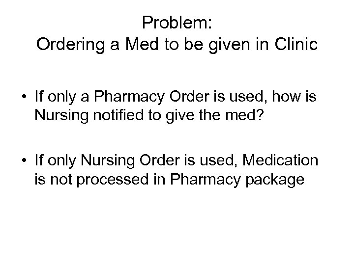 Problem: Ordering a Med to be given in Clinic • If only a Pharmacy