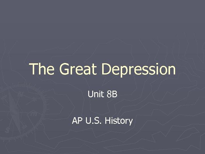 The Great Depression Unit 8 B AP U. S. History