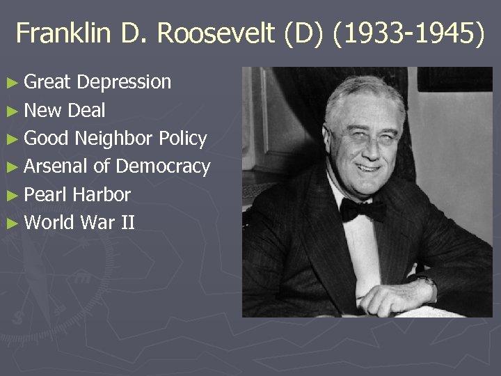 Franklin D. Roosevelt (D) (1933 -1945) ► Great Depression ► New Deal ► Good