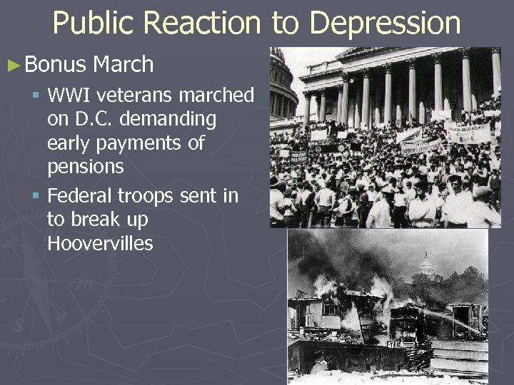 Public Reaction to Depression ► Bonus March § WWI veterans marched on D. C.