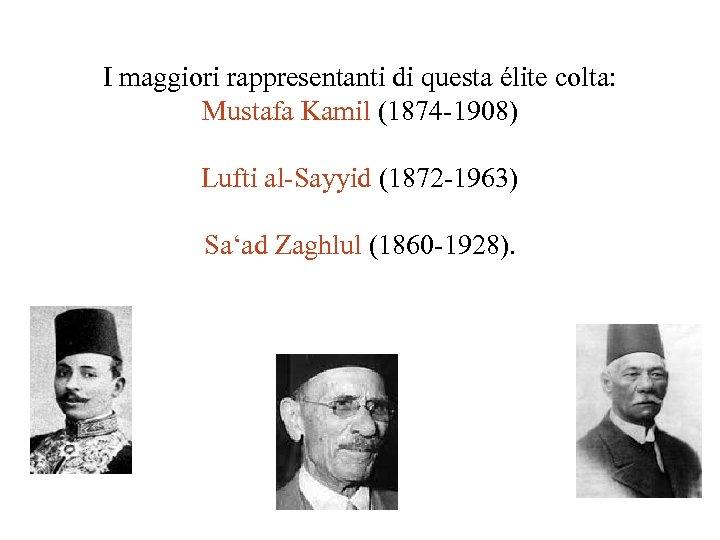 I maggiori rappresentanti di questa élite colta: Mustafa Kamil (1874 -1908) Lufti al-Sayyid (1872