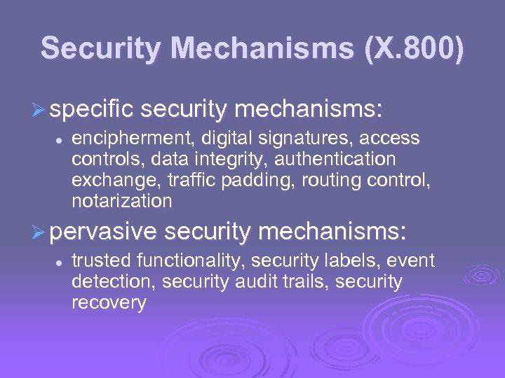 Security Mechanisms (X. 800) Ø specific security mechanisms: l encipherment, digital signatures, access controls,