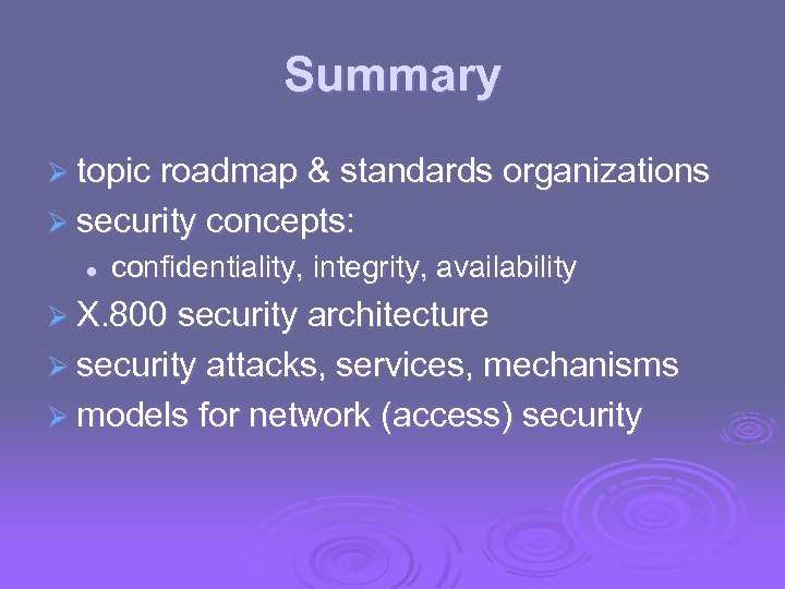 Summary Ø topic roadmap & standards organizations Ø security concepts: l confidentiality, integrity, availability