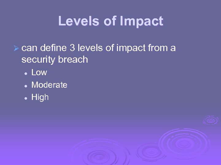 Levels of Impact Ø can define 3 levels of impact from a security breach