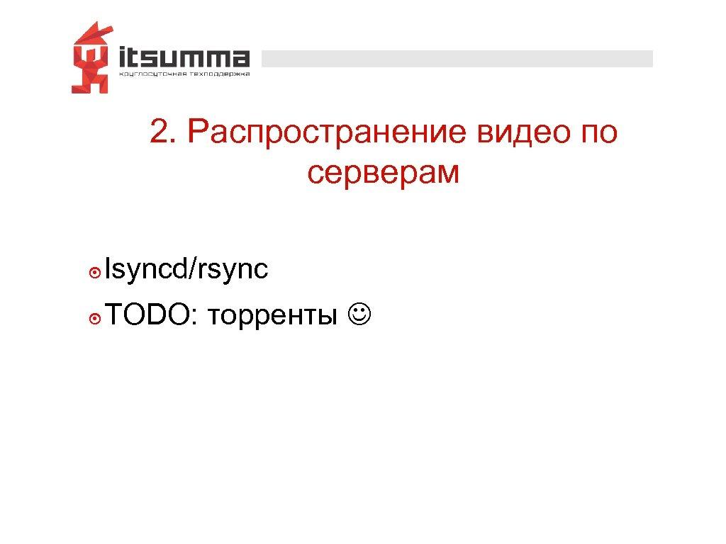 2. Распространение видео по серверам ๏ lsyncd/rsync ๏ TODO: торренты