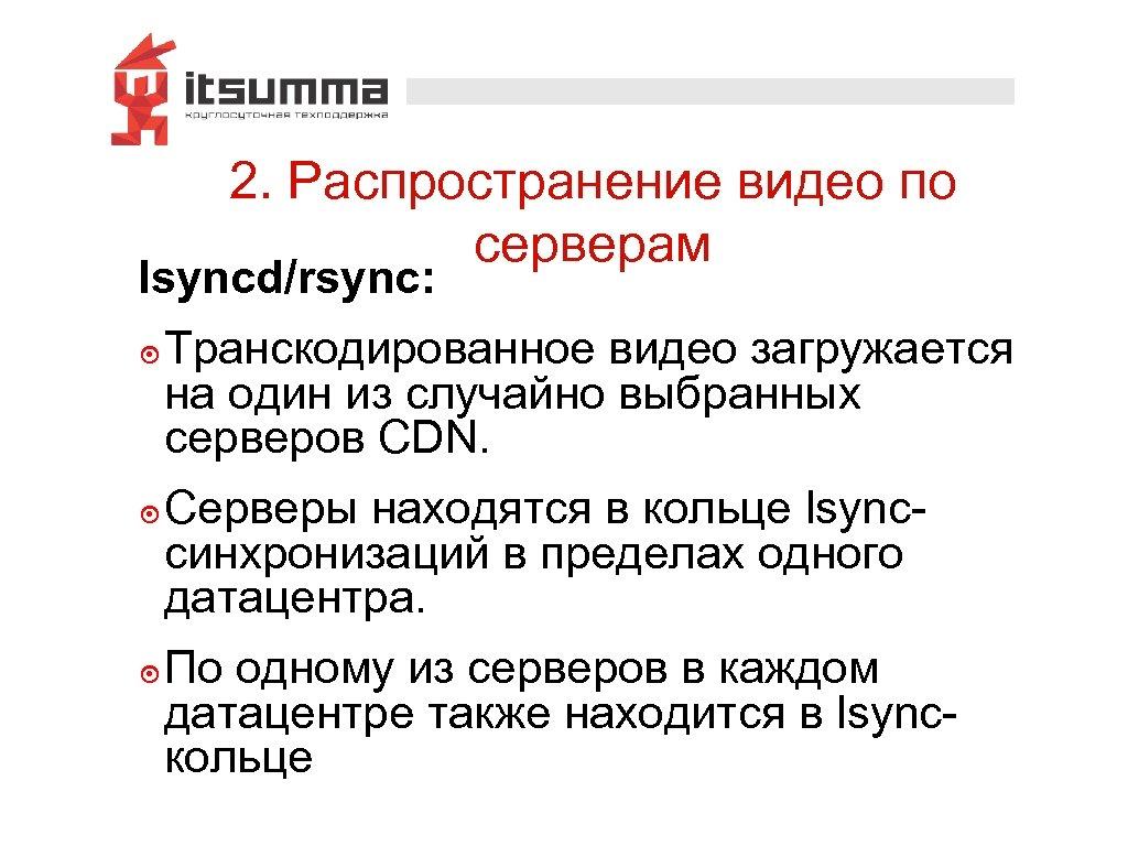 2. Распространение видео по серверам lsyncd/rsync: ๏ Транскодированное видео загружается на один из случайно