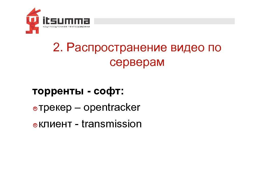 2. Распространение видео по серверам торренты - софт: ๏ трекер – opentracker ๏ клиент