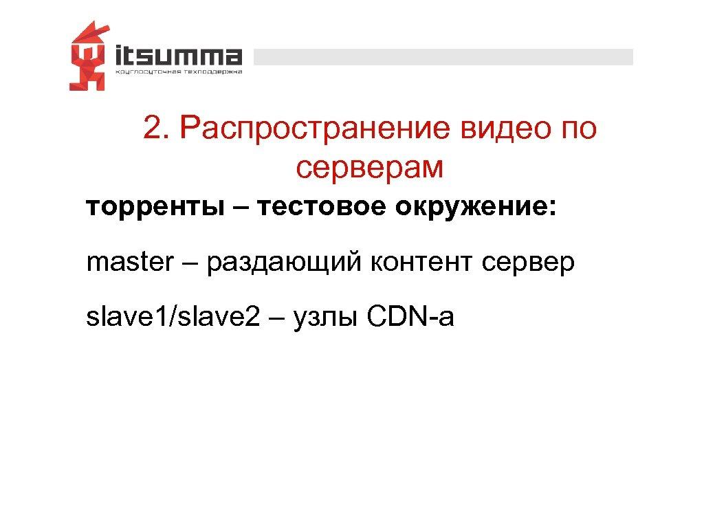 2. Распространение видео по серверам торренты – тестовое окружение: master – раздающий контент сервер