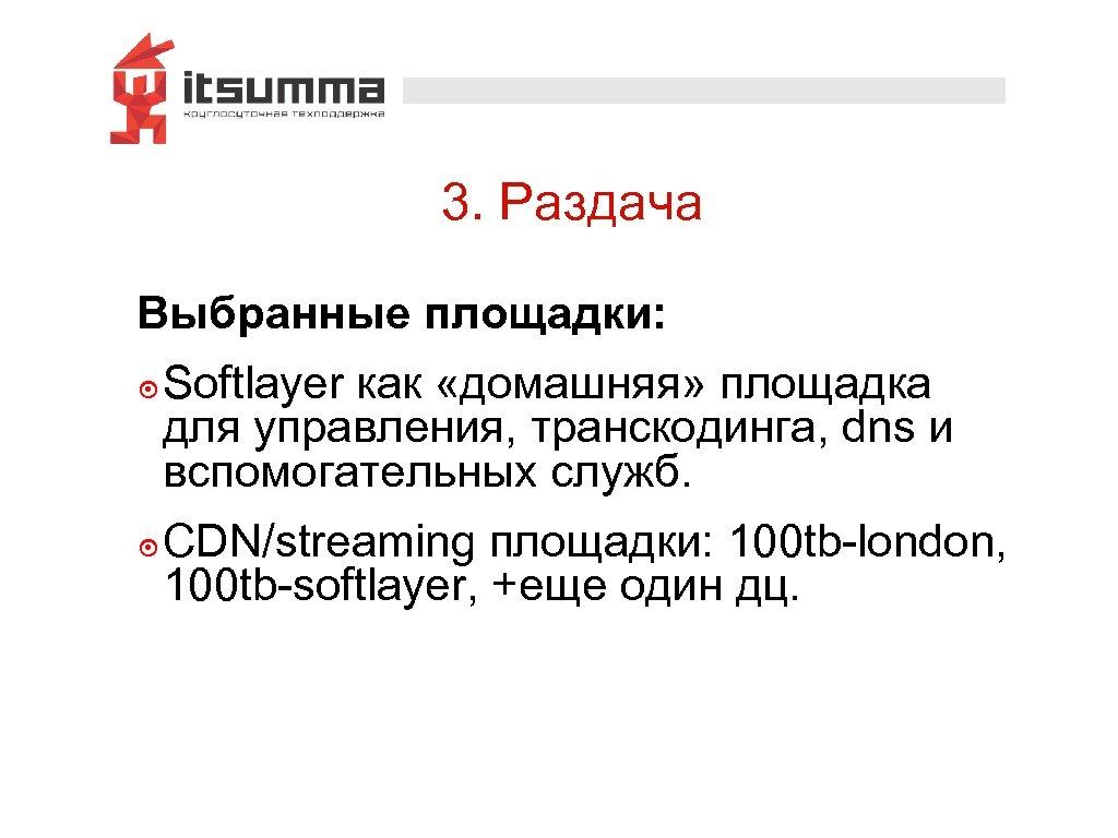 3. Раздача Выбранные площадки: ๏ Softlayer как «домашняя» площадка для управления, транскодинга, dns и