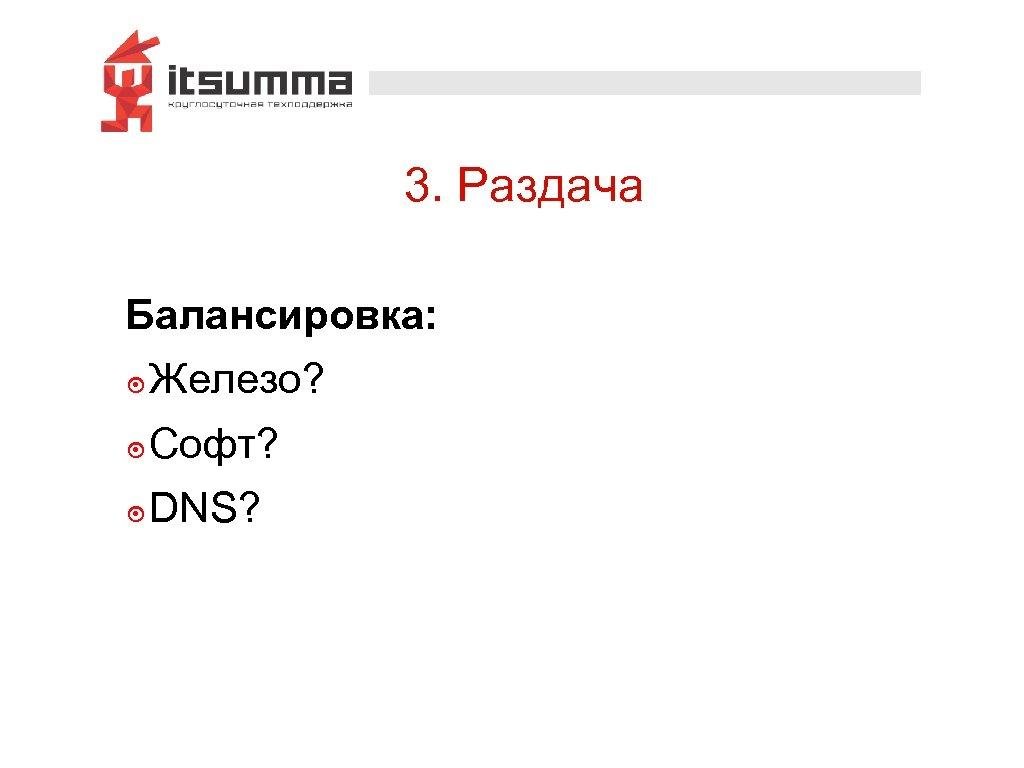 3. Раздача Балансировка: ๏ Железо? ๏ Софт? ๏ DNS?