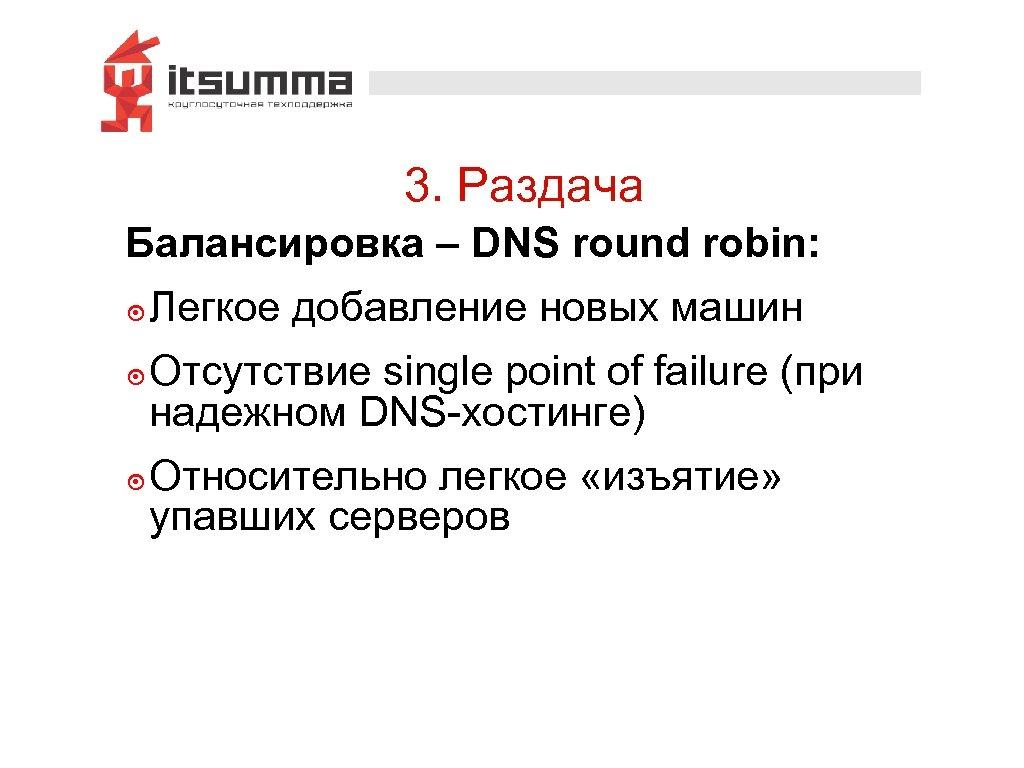 3. Раздача Балансировка – DNS round robin: ๏ Легкое добавление новых машин ๏ Отсутствие