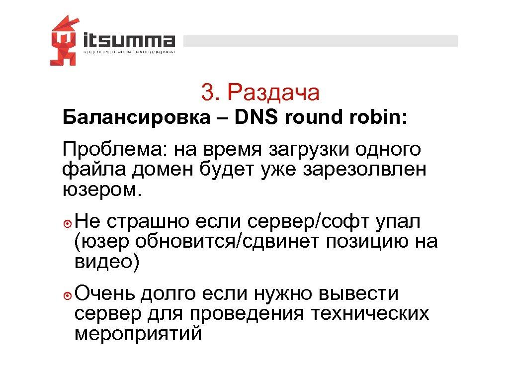3. Раздача Балансировка – DNS round robin: Проблема: на время загрузки одного файла домен