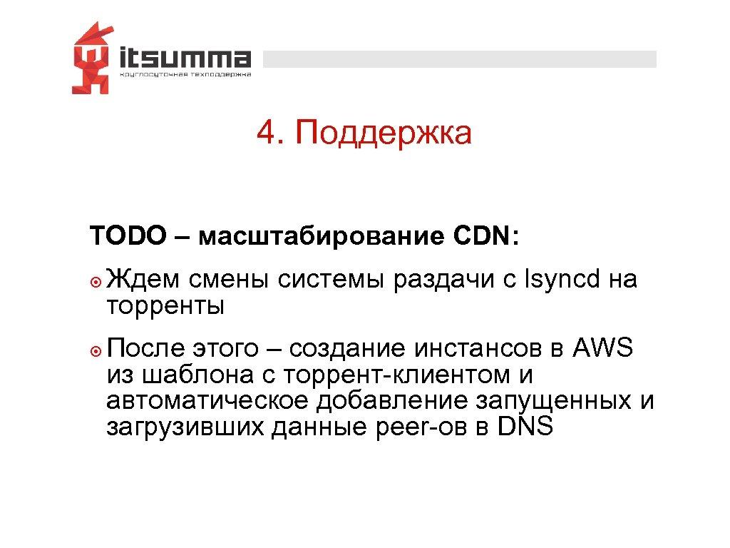4. Поддержка TODO – масштабирование CDN: ๏ Ждем смены системы раздачи с lsyncd на