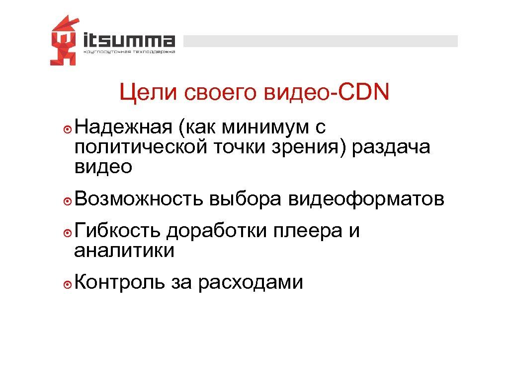 Цели своего видео-CDN ๏ Надежная (как минимум с политической точки зрения) раздача видео ๏