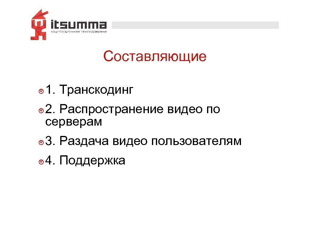 Составляющие ๏ 1. Транскодинг ๏ 2. Распространение видео по серверам ๏ 3. Раздача видео