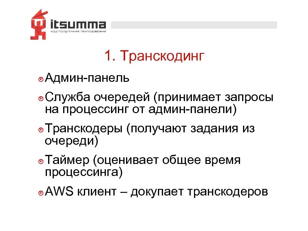 1. Транскодинг ๏ Админ-панель ๏ Служба очередей (принимает запросы на процессинг от админ-панели) ๏