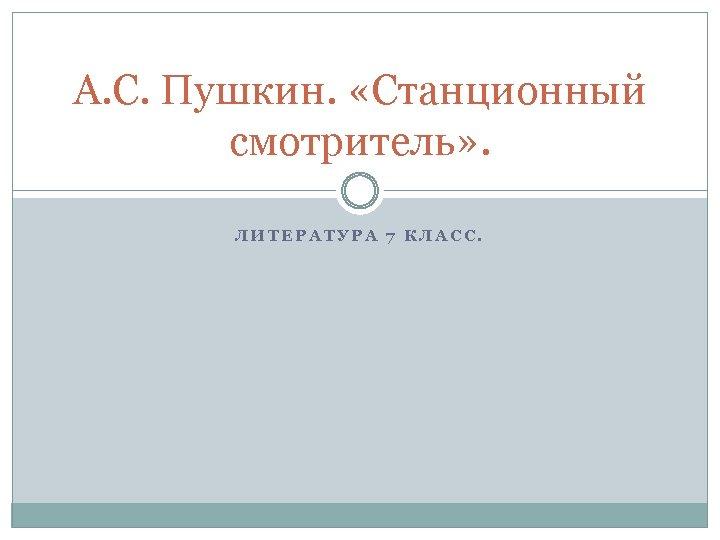 А. С. Пушкин. «Станционный смотритель» . ЛИТЕРАТУРА 7 КЛАСС.