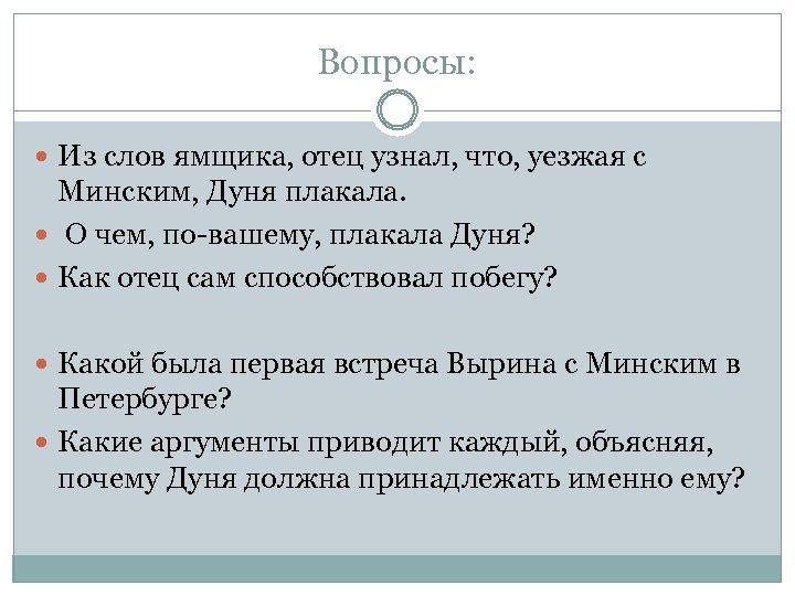 Вопросы: Из слов ямщика, отец узнал, что, уезжая с Минским, Дуня плакала. О чем,