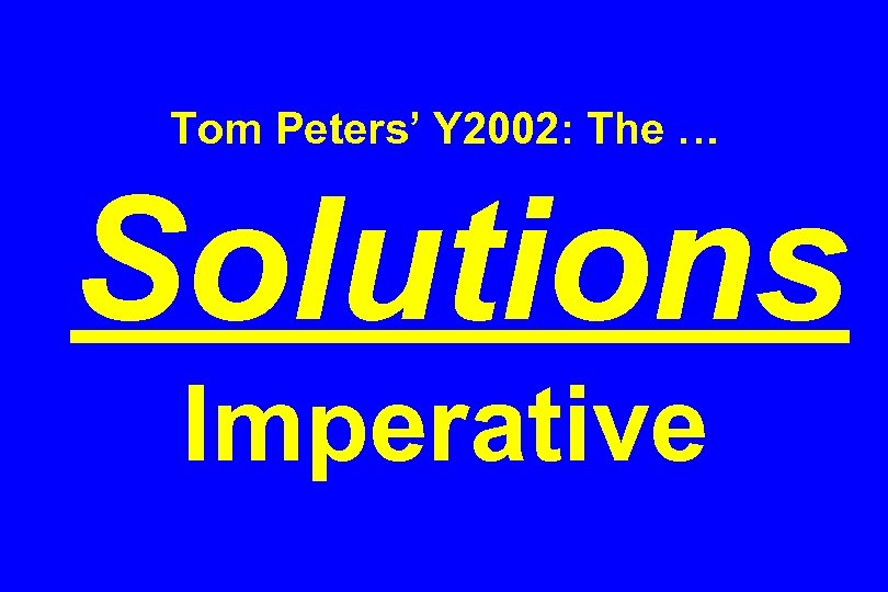 Tom Peters' Y 2002: The … Solutions Imperative
