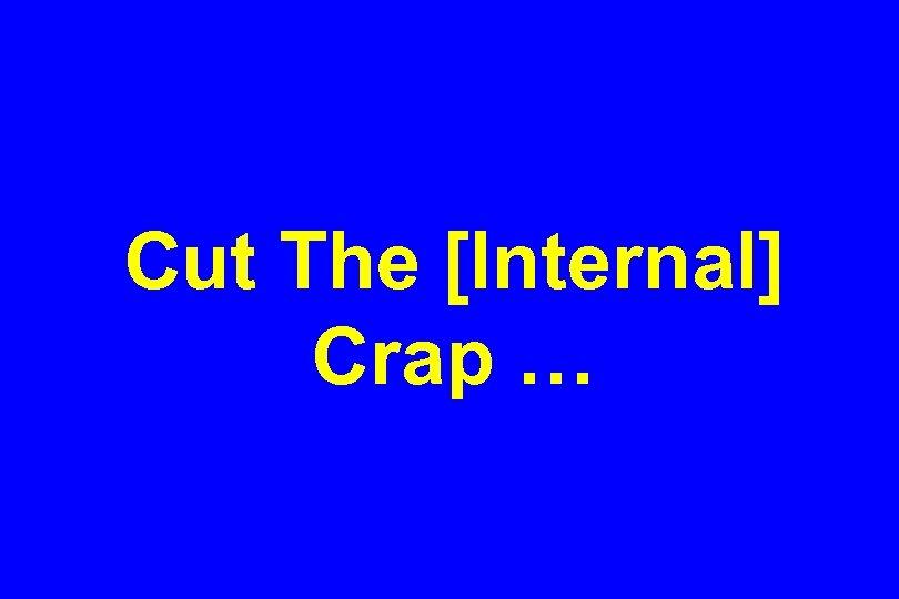 Cut The [Internal] Crap …