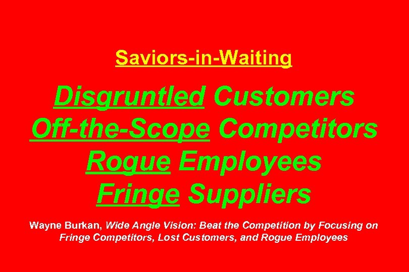 Saviors-in-Waiting Disgruntled Customers Off-the-Scope Competitors Rogue Employees Fringe Suppliers Wayne Burkan, Wide Angle Vision: