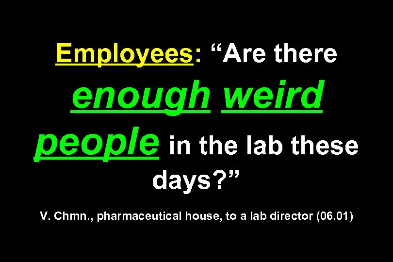 "Employees: ""Are there enough weird people in the lab these days? "" V. Chmn."