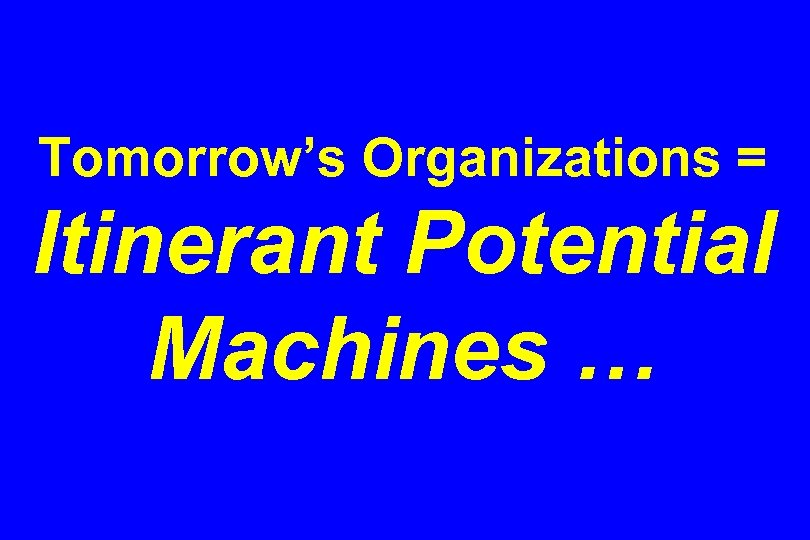 Tomorrow's Organizations = Itinerant Potential Machines …