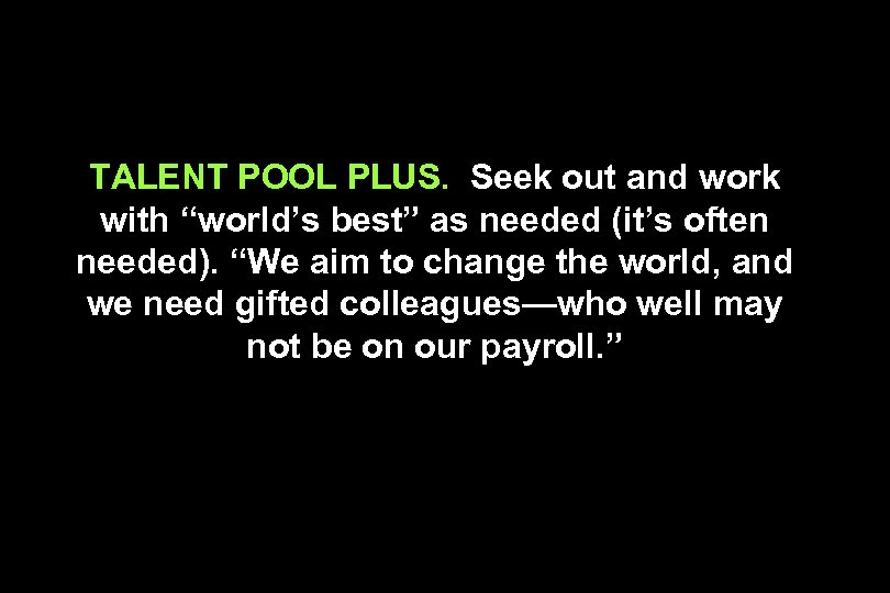 "TALENT POOL PLUS. Seek out and work with ""world's best"" as needed (it's often"