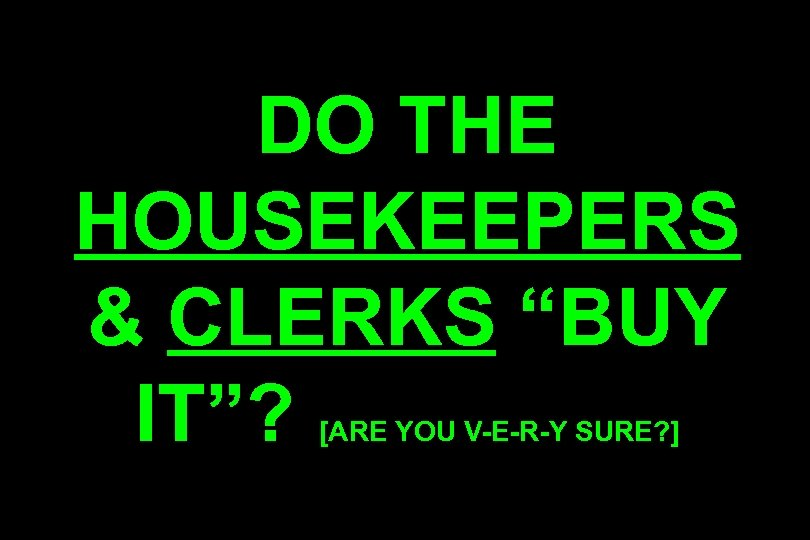 "DO THE HOUSEKEEPERS & CLERKS ""BUY IT""? [ARE YOU V-E-R-Y SURE? ]"