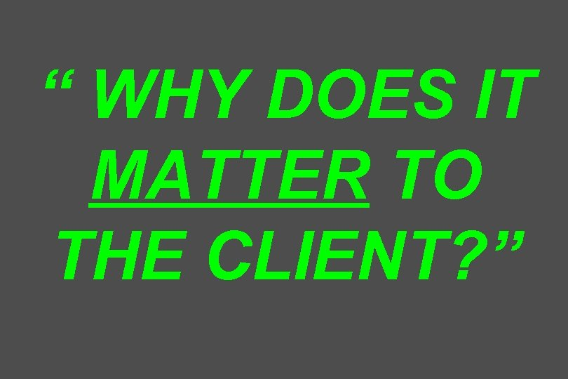 """ WHY DOES IT MATTER TO THE CLIENT? """