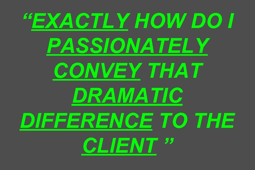 """EXACTLY HOW DO I PASSIONATELY CONVEY THAT DRAMATIC DIFFERENCE TO THE CLIENT """