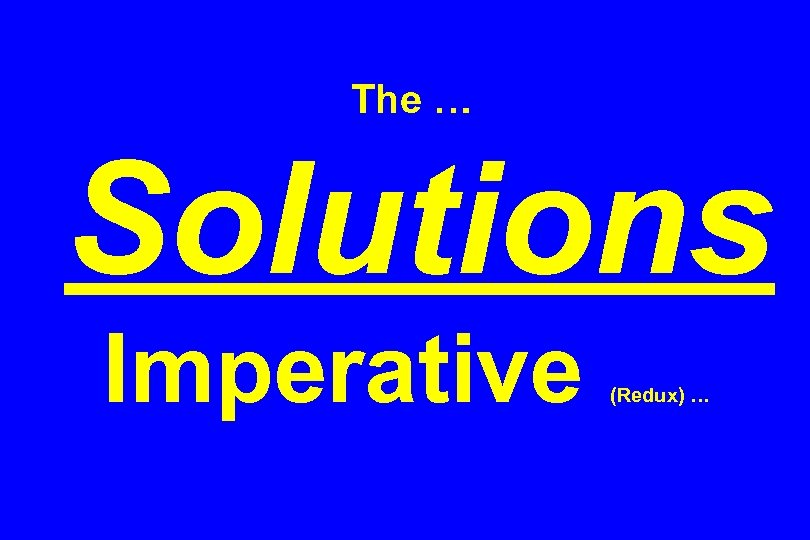 The … Solutions Imperative (Redux) …
