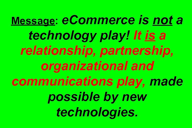 Message: e. Commerce is not a technology play! It is a relationship, partnership, organizational