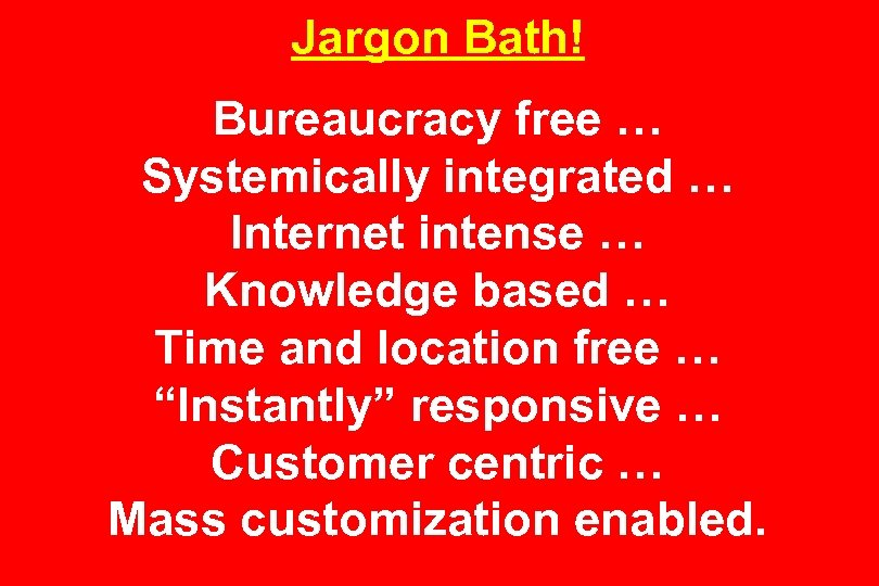 Jargon Bath! Bureaucracy free … Systemically integrated … Internet intense … Knowledge based …
