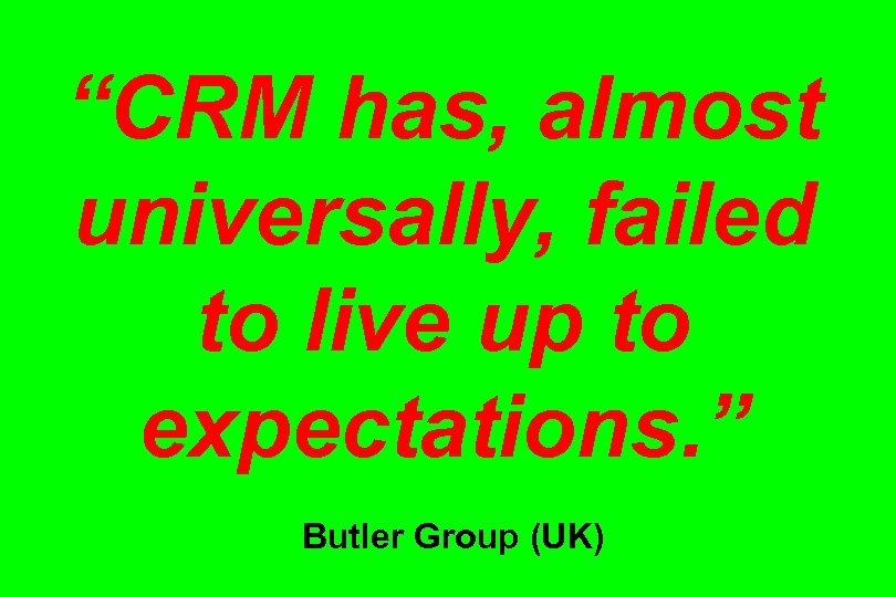 """CRM has, almost universally, failed to live up to expectations. "" Butler Group (UK)"