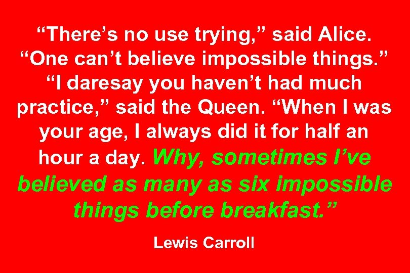 """""""There's no use trying, """" said Alice. """"One can't believe impossible things. """" """"I"""