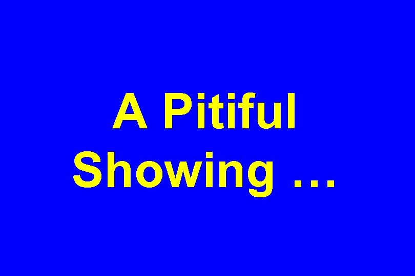 A Pitiful Showing …