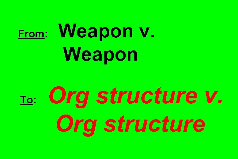 From: To: Weapon v. Weapon Org structure v. Org structure