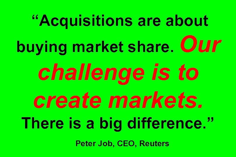 """Acquisitions are about buying market share. Our challenge is to create markets. There is"