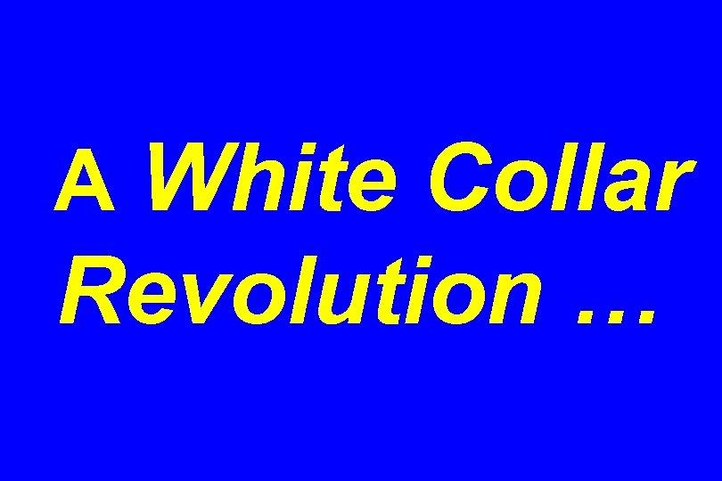 A White Collar Revolution …