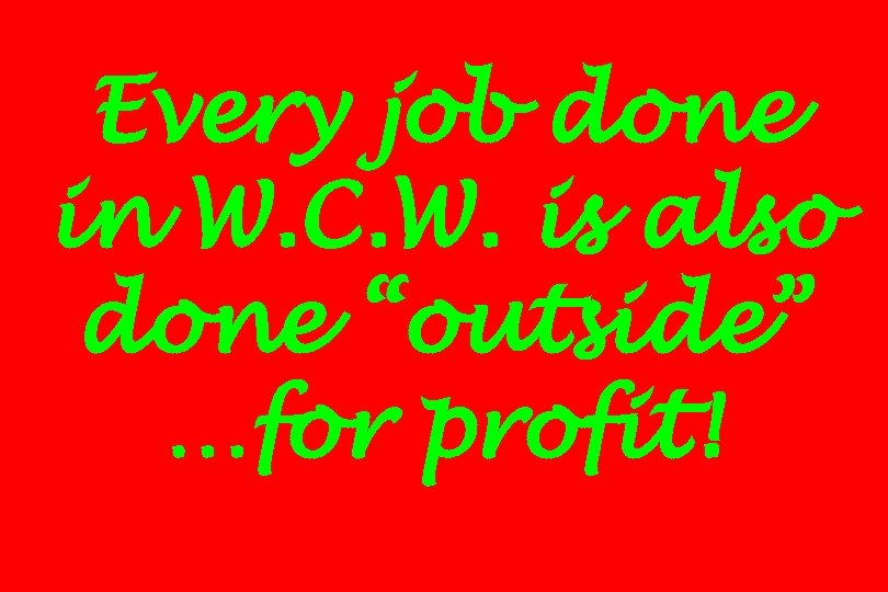 "Every job done in W. C. W. is also done ""outside"" …for profit!"