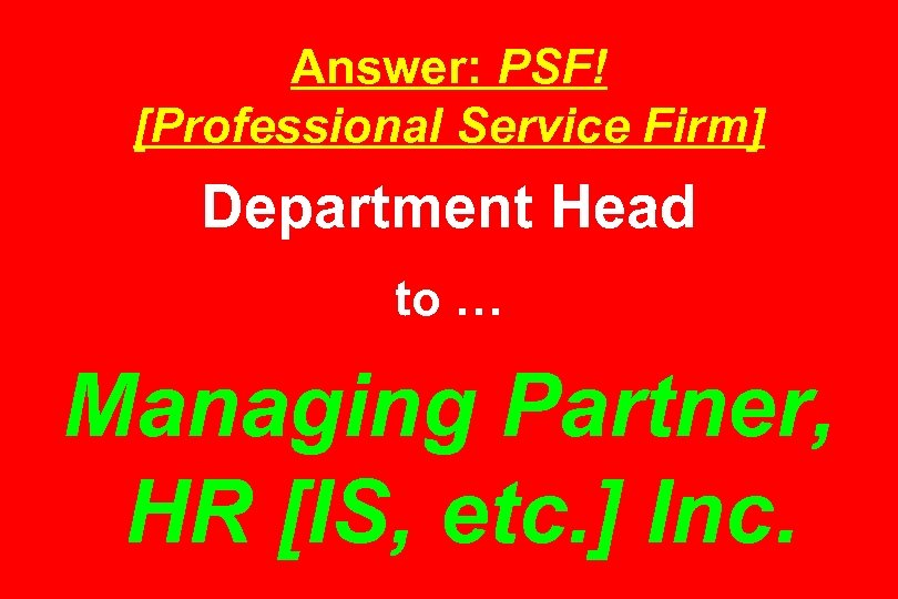 Answer: PSF! [Professional Service Firm] Department Head to … Managing Partner, HR [IS, etc.
