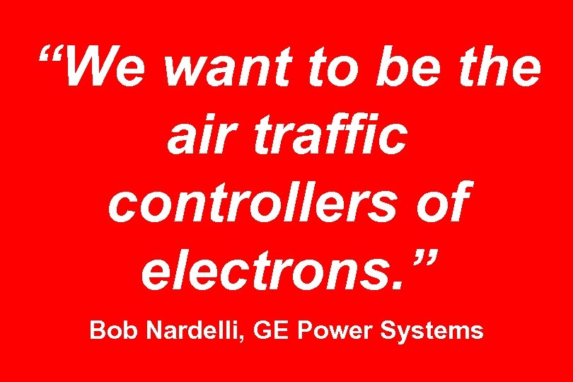 """We want to be the air traffic controllers of electrons. "" Bob Nardelli, GE"