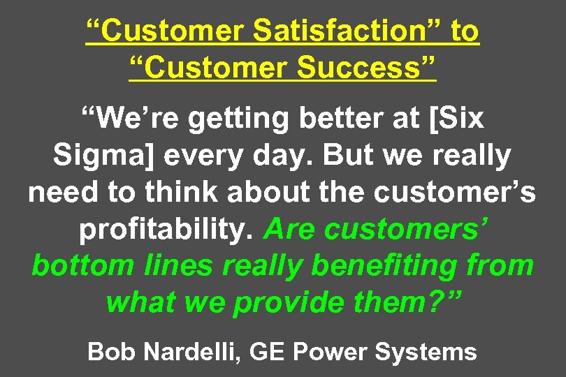 """Customer Satisfaction"" to ""Customer Success"" ""We're getting better at [Six Sigma] every day. But"