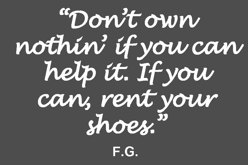 """Don't own nothin' if you can help it. If you can, rent your shoes."