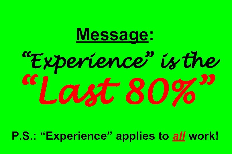 "Message: ""Experience"" is the ""Last 80%"" P. S. : ""Experience"" applies to all work!"