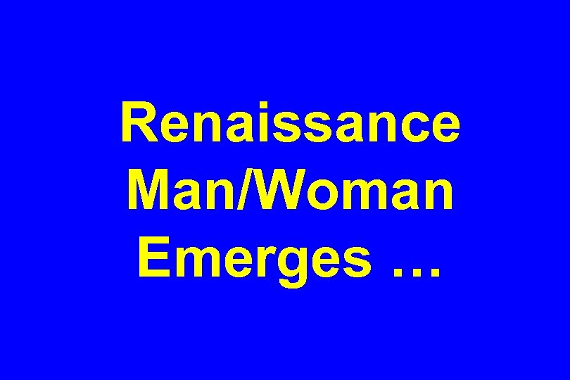 Renaissance Man/Woman Emerges …