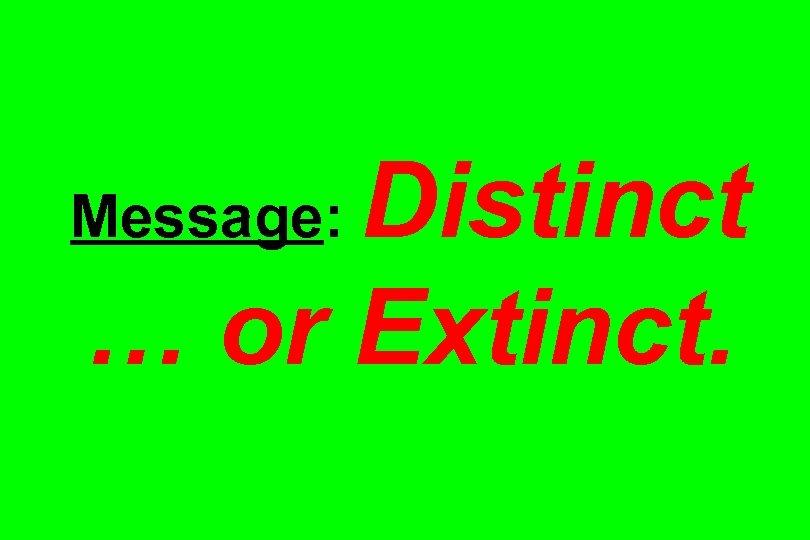 Distinct … or Extinct. Message: