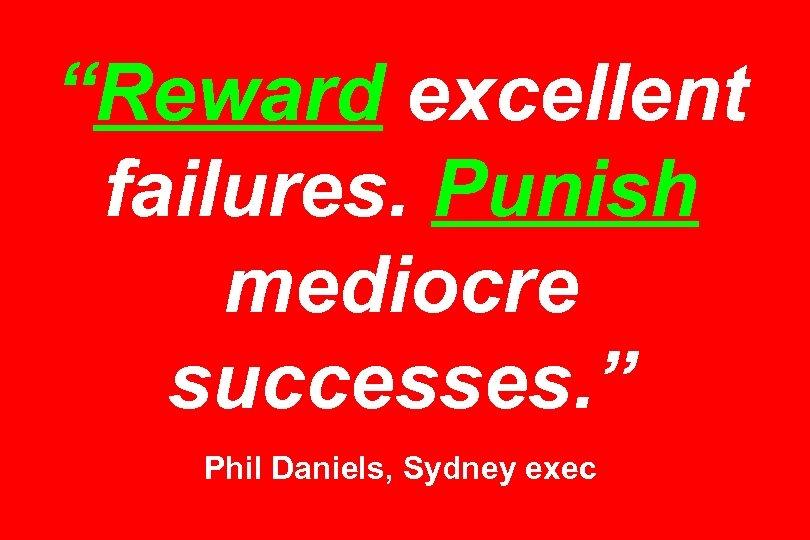 """Reward excellent failures. Punish mediocre successes. "" Phil Daniels, Sydney exec"